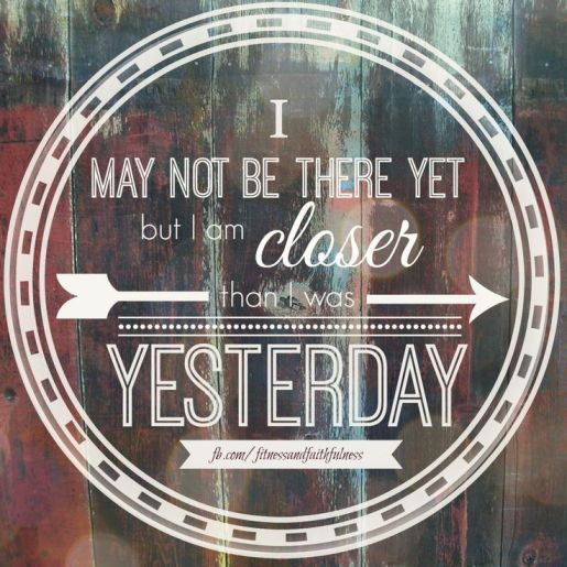 I'm closer than I was yesterday